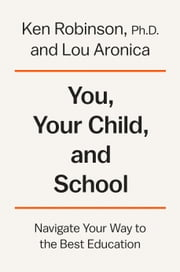 You, Your Child, and School - Navigate Your Way to the Best Education ebook by Ken Robinson, Ph.D., Lou Aronica