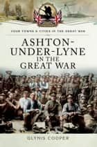 Ashton-Under-Lyne in the Great War ebook by Glynis Cooper