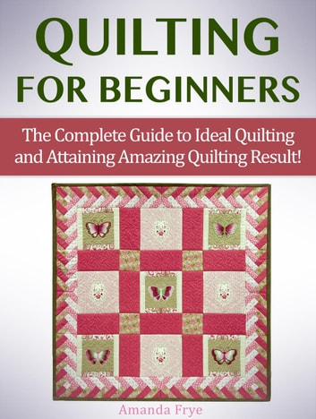 Quilting for Beginners: The Complete Guide to Ideal Quilting and Attaining Amazing Quilting Result! ebook by Amanda Frye