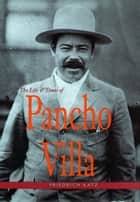 The Life and Times of Pancho Villa ebook by Friedrich Katz