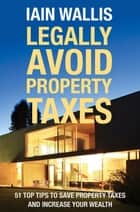 Legally Avoid Property Taxes - 51 Top Tips to Save Property Taxes and Increase Your Wealth ebook by Iain Wallis