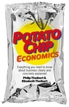 Potato Chip Economics - Everything You Need to Know About Business Clearly and Concisely Explained ebook by Philip Theibert