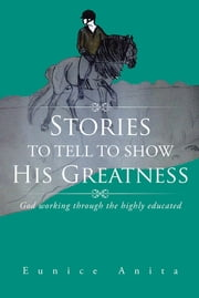 Stories to tell to show His Greatness - God working through the highly educated ebook by Eunice Anita