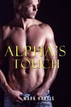 Alpha's Touch (Gay Paranormal Romance Erotica) ebook by Mark Harris