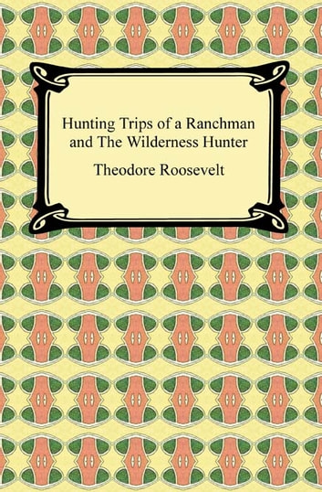 Hunting Trips of a Ranchman and The Wilderness Hunter ebook by Theodore Roosevelt