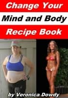 Change Your Mind and Body Recipe Book ebook by Veronica Dowdy