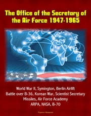 The Office of the Secretary of the Air Force 1947-1965: World War II, Symington, Berlin Airlift, Battle over B-36, Korean War, Scientist Secretary, Missiles, Air Force Academy, ARPA, NASA, B-70 ebook by Progressive Management