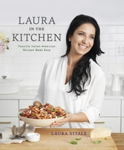 Laura in the Kitchen - Favorite Italian-American Recipes Made Easy: A Cookbook ebook by Laura Vitale