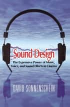 Sound Design: The Expressive Power of Music, Voice and Sound Effects in Cinema ebook by David Sonnenschein
