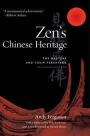 Zen's Chinese Heritage - The Masters and Their Teachings ebook by Andy Ferguson,Tenshin Reb Anderson,Steven Heine