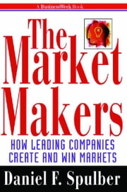 The Market Makers: How Leading Companies Create and Win Markets ebook by Spulber, Daniel