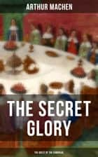 THE SECRET GLORY (The Quest of the Sangraal) ebook by Arthur Machen