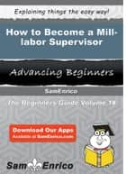 How to Become a Mill-labor Supervisor - How to Become a Mill-labor Supervisor ebook by Erasmo Upchurch