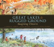 Great Lakes & Rugged Ground: Imagining Ontario ebook by Sarah N. Harvey,Kasia Charko