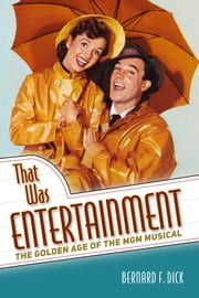 That Was Entertainment - The Golden Age of the MGM Musical ebook by Bernard F. Dick