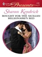 Bought for the Sicilian Billionaire's Bed - Escape with this Sicilian Workplace Romance ebook by Sharon Kendrick