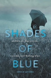 Shades of Blue - Writers on Depression, Suicide, and Feeling Blue ebook by Amy Ferris
