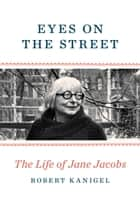 Eyes on the Street - The Life of Jane Jacobs ebook by Robert Kanigel
