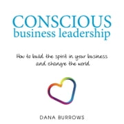 Conscious Business Leadership - How to Build the Spirit in Your Business and Change the World ebook by Dana Burrows