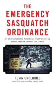 The Emergency Sasquatch Ordinance - And Other Real Laws that Human Beings Actually Dreamed Up ebook by Kevin Underhill