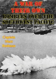A War Of Their Own: Bombers Over The Southwest Pacific [Illustrated Edition] ebook by Captain Matt Rodman