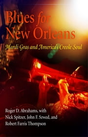 Blues for New Orleans - Mardi Gras and America's Creole Soul ebook by Roger D. Abrahams,Nick Spitzer,John F. Szwed,Robert Farris Thompson