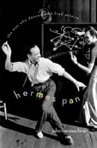 Hermes Pan - The Man Who Danced with Fred Astaire ebook by John Franceschina