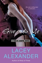Give In To Me - A H.O.T. Cops Novel ebook by Lacey Alexander