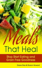 Meals that Heal: Stop Start Eating and Grain Free Goodness ebook by Diane Diaz,Sharon Howard