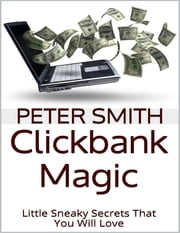 Clickbank Magic: Little Sneaky Secrets That You'll Will Love ebook by Peter Smith