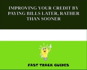 IMPROVING YOUR CREDIT BY PAYING BILLS LATER, RATHER THAN SOONER ebook by Alexey