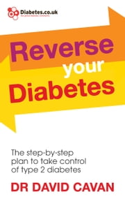Reverse Your Diabetes - The Step-by-Step Plan to Take Control of Type 2 Diabetes ebook by Dr David Cavan