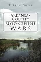 Arkansas County Moonshine Wars ebook by T. Leon Doyle