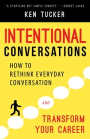Intentional Conversations - How to Rethink Everyday Conversation and Transform Your Career ebook by Ken Tucker