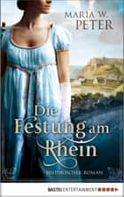 Die Festung am Rhein - Historischer Roman ebook by Maria W. Peter
