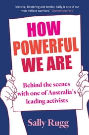 How Powerful We Are - Behind the scenes with one of Australia's leading activists ebook by Sally Rugg