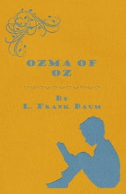 Ozma of Oz - A Record of Her Adventures with Dorothy Gale of Kansas, the Yellow Hen, The Scarecrow, the Tin Woodman, Tiktok, the Cowardly Lion and the Hungry Tiger, Besides Other Good People too Numerous to Mention Faithfully Recorded Herein ebook by L. Frank Baum