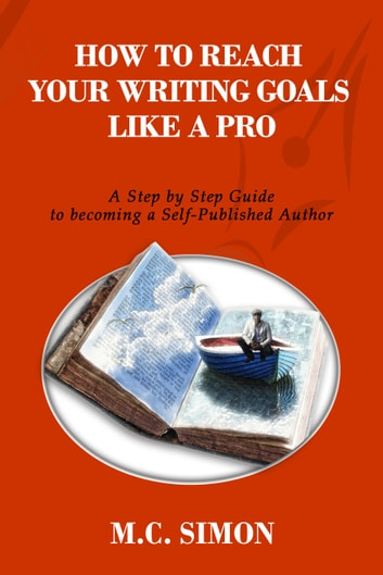 How To Reach Your Writing Goals Like A Pro: A Step by Step Guide to becoming a Self-Published Author [even Mark Twain talked about] ebook by MC Simon