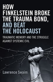 How Finkelstein Broke the Trauma Bond, and Beat the Holocaust - Traumatic Memory And The Struggle Against Systemic Evil ebook by Lawrence Swaim