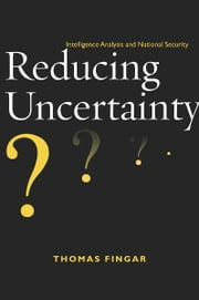 Reducing Uncertainty - Intelligence Analysis and National Security ebook by Thomas Fingar