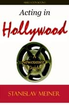 Acting in Hollywood: A Newcomer's Guide ebook by Stanislav Meiner