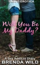 Will You Be My Daddy? A Sex Addicts Diary: Chapter 1 ebook by Brenda Wild