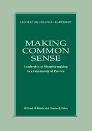 Making Common Sense: Leadership as Meaning-Making in a Community of Practice ebook by Drath, Wilfred H.