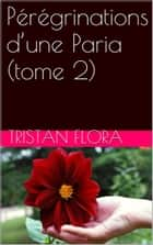 Pérégrinations d'une Paria (tome 2) ebook by Tristan Flora