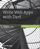 Write Web Apps with Dart - Develop and Design ebook by Jack Murphy