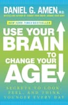 Use Your Brain to Change Your Age ebook by Daniel G. Amen, M.D.