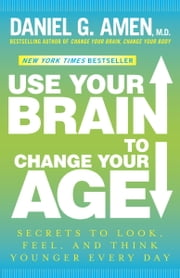 Use Your Brain to Change Your Age - Secrets to Look, Feel, and Think Younger Every Day ebook by Daniel G. Amen, M.D.