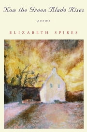 Now the Green Blade Rises: Poems ebook by Elizabeth Spires