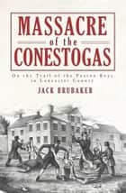 Massacre of the Conestogas - On the Trail of the Paxton Boys in Lancaster County ebook by Jack Brubaker