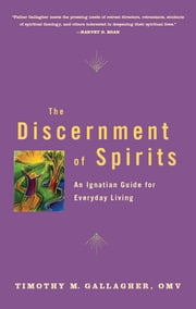 The Discernment of Spirits: An Ignatian Guide for Everyday Living - An Ignatian Guide for Everyday Living ebook by Timothy M. Gallagher, OMV